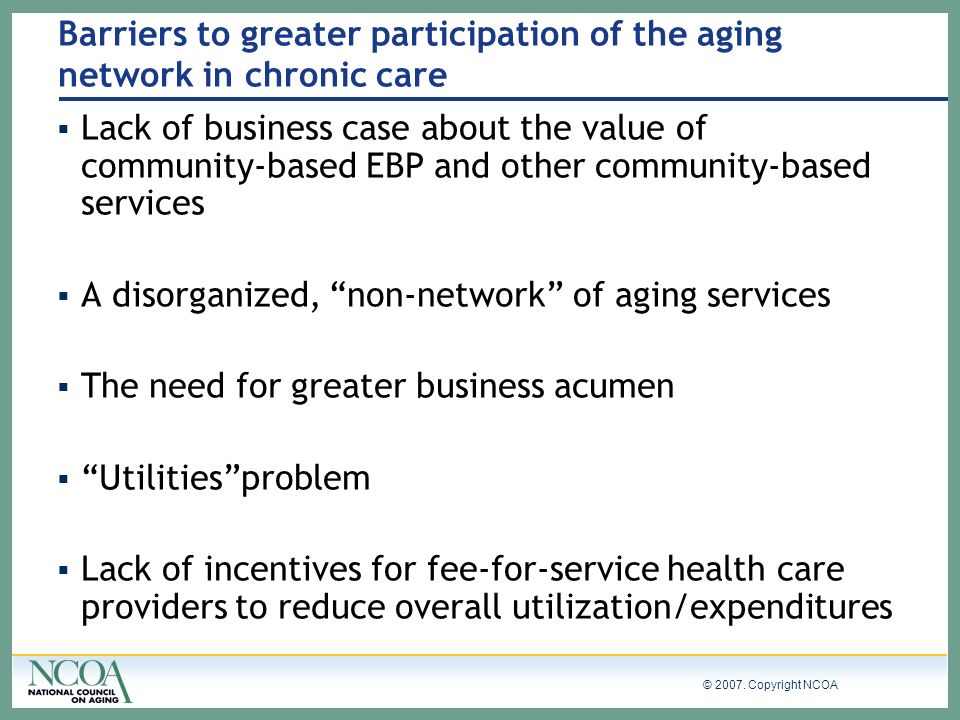 © 2007. Copyright NCOA Barriers to greater participation of the aging network in chronic care Lack of business case about the value of community-based