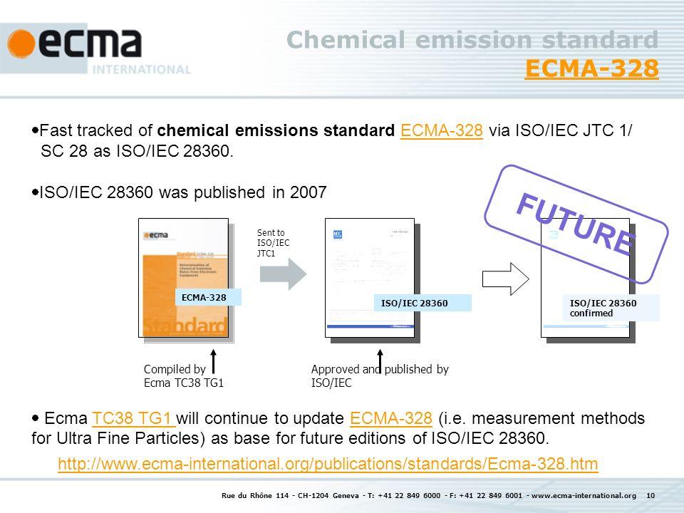 Rue du Rhône 114 - CH-1204 Geneva - T: +41 22 849 6000 - F: +41 22 849 6001 - www.ecma-international.org 10 Chemical emission standard ECMA-328 ECMA-328 Fast tracked of chemical emissions standard ECMA-328 via ISO/IEC JTC 1/ SC 28 as ISO/IEC 28360.ECMA-328 ISO/IEC 28360 was published in 2007 Ecma TC38 TG1 will continue to update ECMA-328 (i.e.