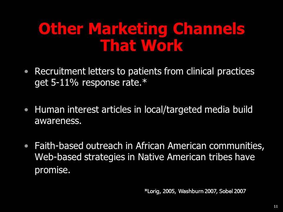 11 Other Marketing Channels That Work Recruitment letters to patients from clinical practices get 5-11% response rate.* Human interest articles in local/targeted media build awareness.