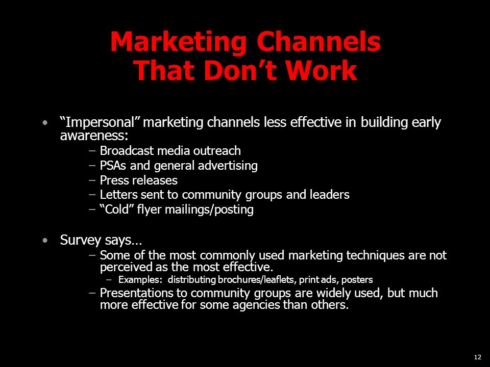 12 Marketing Channels That Dont Work Impersonal marketing channels less effective in building early awareness: Broadcast media outreach PSAs and general advertising Press releases Letters sent to community groups and leaders Cold flyer mailings/posting Survey says… Some of the most commonly used marketing techniques are not perceived as the most effective.