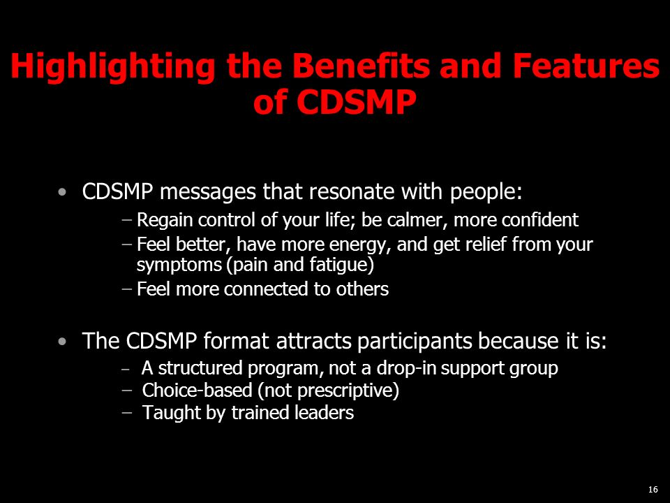 16 Highlighting the Benefits and Features of CDSMP CDSMP messages that resonate with people: Regain control of your life; be calmer, more confident Feel better, have more energy, and get relief from your symptoms (pain and fatigue) Feel more connected to others The CDSMP format attracts participants because it is: A structured program, not a drop-in support group Choice-based (not prescriptive) Taught by trained leaders