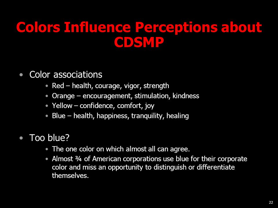 22 Colors Influence Perceptions about CDSMP Color associations Red – health, courage, vigor, strength Orange – encouragement, stimulation, kindness Ye