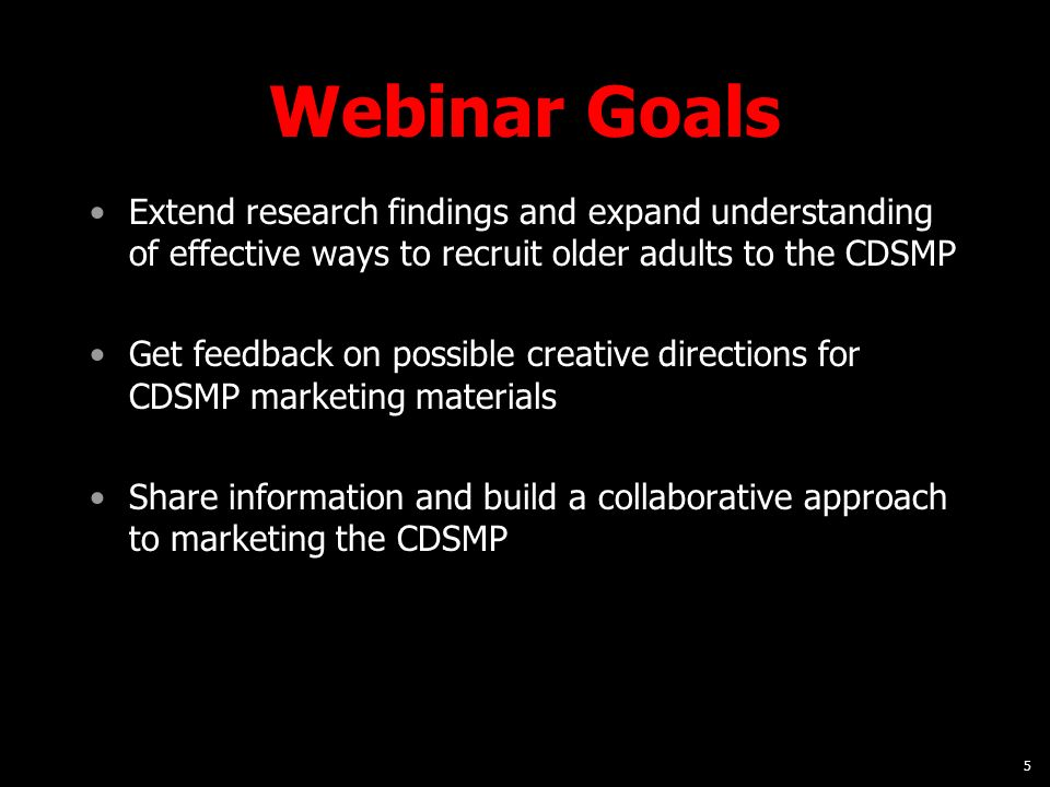 5 Webinar Goals Extend research findings and expand understanding of effective ways to recruit older adults to the CDSMP Get feedback on possible creative directions for CDSMP marketing materials Share information and build a collaborative approach to marketing the CDSMP