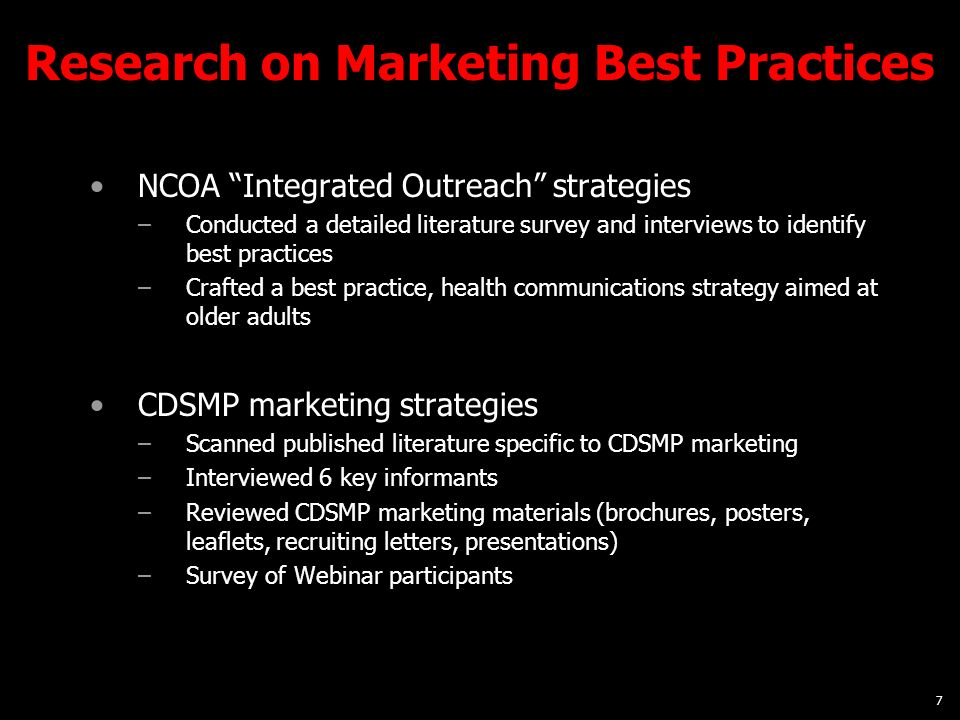 7 Research on Marketing Best Practices NCOA Integrated Outreach strategies –Conducted a detailed literature survey and interviews to identify best practices –Crafted a best practice, health communications strategy aimed at older adults CDSMP marketing strategies –Scanned published literature specific to CDSMP marketing –Interviewed 6 key informants –Reviewed CDSMP marketing materials (brochures, posters, leaflets, recruiting letters, presentations) –Survey of Webinar participants