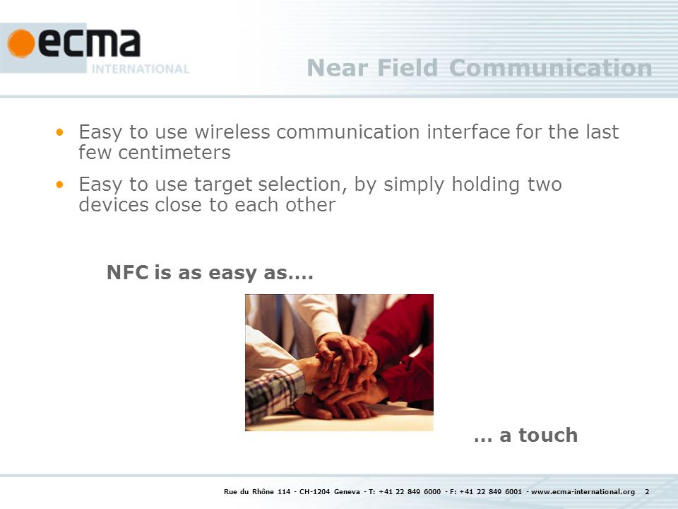Rue du Rhône CH-1204 Geneva - T: F: Near Field Communication Easy to use wireless communication interface for the last few centimeters Easy to use target selection, by simply holding two devices close to each other NFC is as easy as….