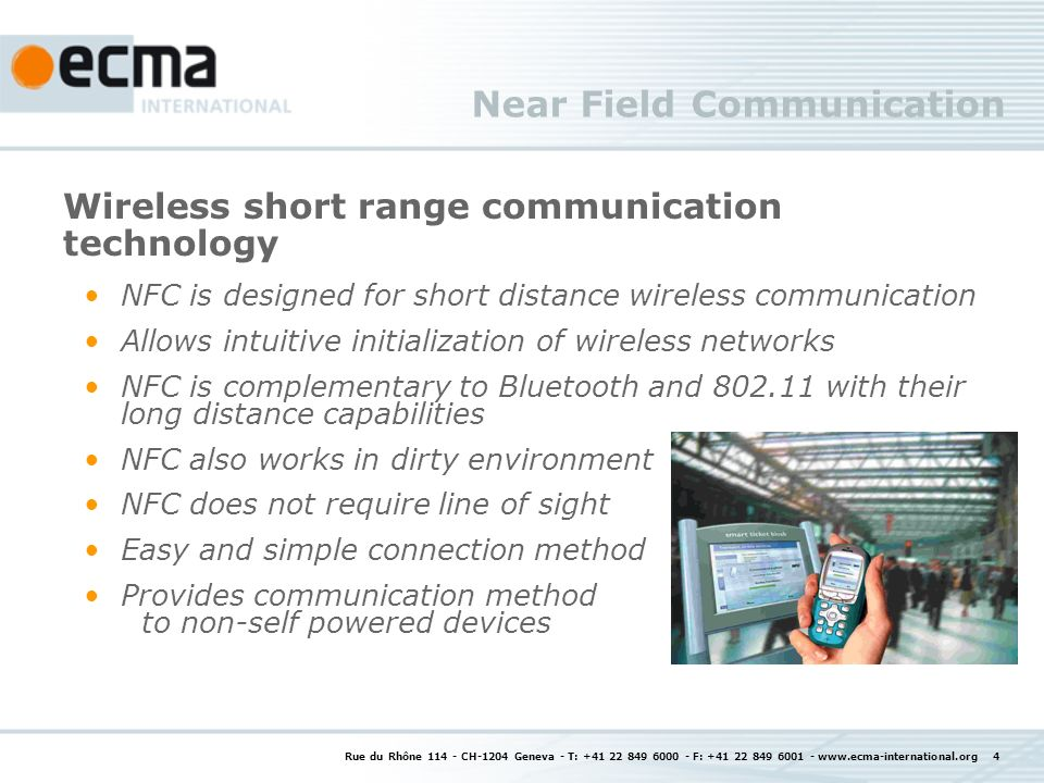 Rue du Rhône 114 - CH-1204 Geneva - T: +41 22 849 6000 - F: +41 22 849 6001 - www.ecma-international.org 4 Near Field Communication Wireless short range communication technology NFC is designed for short distance wireless communication Allows intuitive initialization of wireless networks NFC is complementary to Bluetooth and 802.11 with their long distance capabilities NFC also works in dirty environment NFC does not require line of sight Easy and simple connection method Provides communication method to non-self powered devices