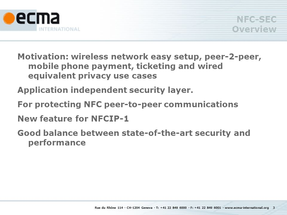 Rue du Rhône 114 - CH-1204 Geneva - T: +41 22 849 6000 - F: +41 22 849 6001 - www.ecma-international.org 4 NFC-SEC details Protection against: Eavesdropping Data modification (on the NFC link) 2 services are available: Secure Channel Shared Secret Security protocol: Key establishment phase Secure data exchange phase (encryption and MAC) Encapsulated in DEP packets