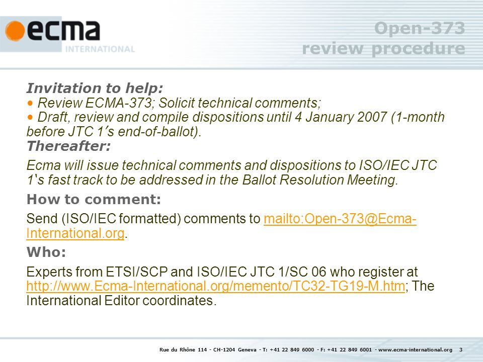 Rue du Rhône CH-1204 Geneva - T: F: Open-373 review procedure Invitation to help: Review ECMA-373; Solicit technical comments; Draft, review and compile dispositions until 4 January 2007 (1-month before JTC 1 s end-of-ballot).