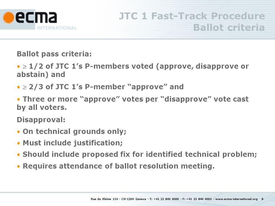 Rue du Rhône 114 - CH-1204 Geneva - T: +41 22 849 6000 - F: +41 22 849 6001 - www.ecma-international.org 8 JTC 1 Fast-Track Procedure Ballot criteria Ballot pass criteria: 1/2 of JTC 1s P-members voted (approve, disapprove or abstain) and 2/3 of JTC 1s P-member approve and Three or more approve votes per disapprove vote cast by all voters.