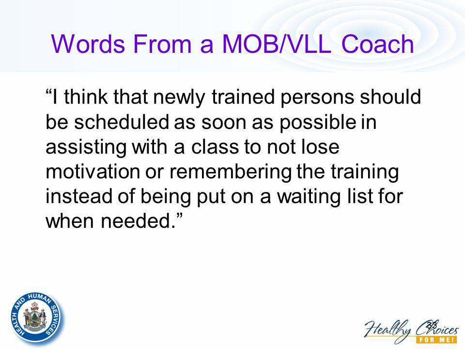 33 Words From a MOB/VLL Coach I think that newly trained persons should be scheduled as soon as possible in assisting with a class to not lose motivation or remembering the training instead of being put on a waiting list for when needed.