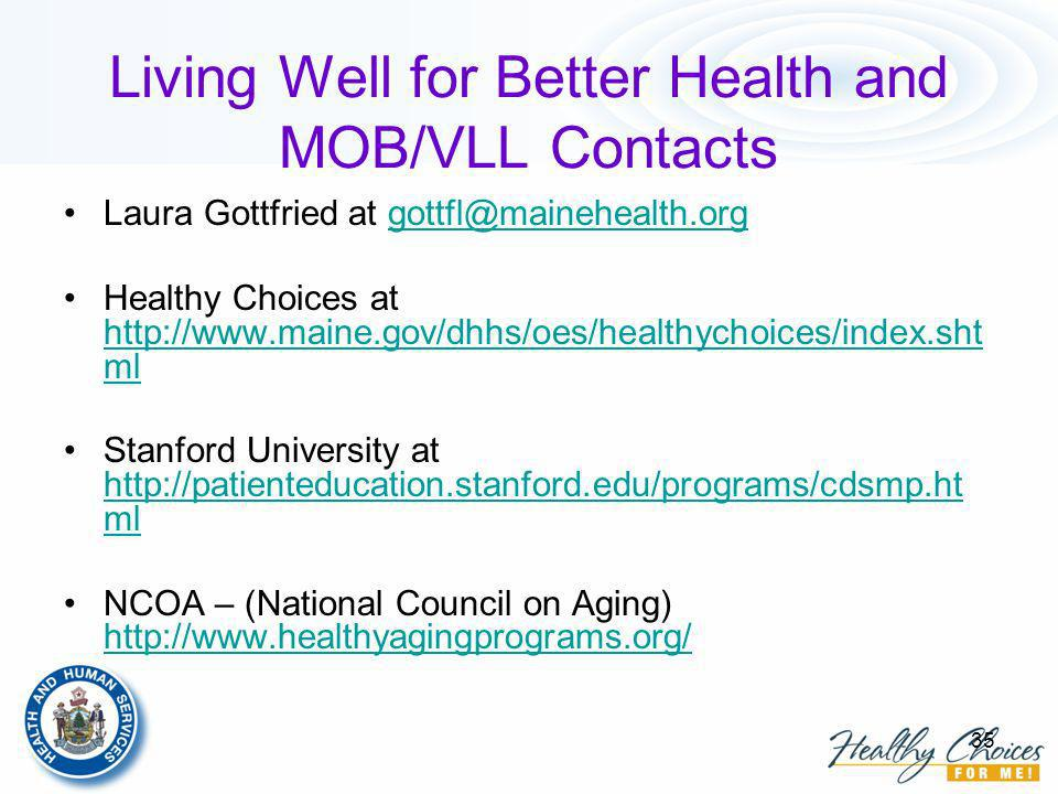 35 Living Well for Better Health and MOB/VLL Contacts Laura Gottfried at gottfl@mainehealth.orggottfl@mainehealth.org Healthy Choices at http://www.maine.gov/dhhs/oes/healthychoices/index.sht ml http://www.maine.gov/dhhs/oes/healthychoices/index.sht ml Stanford University at http://patienteducation.stanford.edu/programs/cdsmp.ht ml http://patienteducation.stanford.edu/programs/cdsmp.ht ml NCOA – (National Council on Aging) http://www.healthyagingprograms.org/ http://www.healthyagingprograms.org/