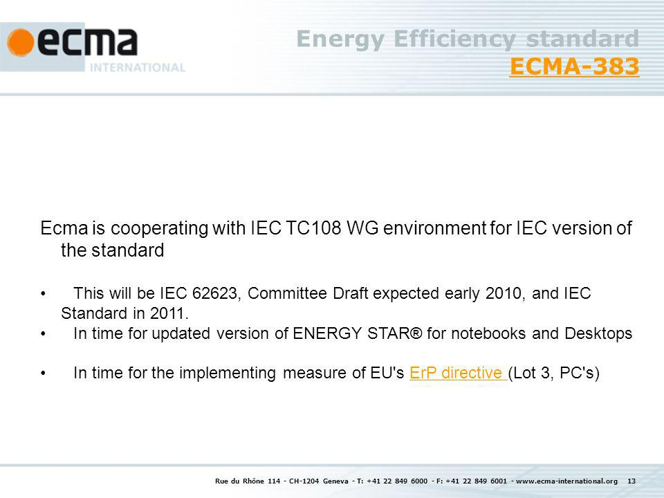 Rue du Rhône 114 - CH-1204 Geneva - T: +41 22 849 6000 - F: +41 22 849 6001 - www.ecma-international.org 13 Energy Efficiency standard ECMA-383 ECMA-383 Ecma is cooperating with IEC TC108 WG environment for IEC version of the standard This will be IEC 62623, Committee Draft expected early 2010, and IEC Standard in 2011.