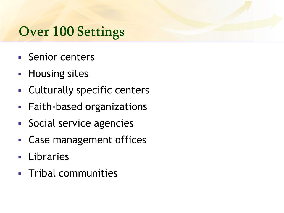 Over 100 Settings Senior centers Housing sites Culturally specific centers Faith-based organizations Social service agencies Case management offices Libraries Tribal communities