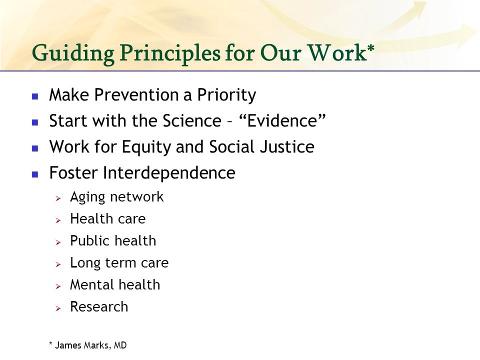 Guiding Principles for Our Work* Make Prevention a Priority Start with the Science – Evidence Work for Equity and Social Justice Foster Interdependence Aging network Health care Public health Long term care Mental health Research * James Marks, MD