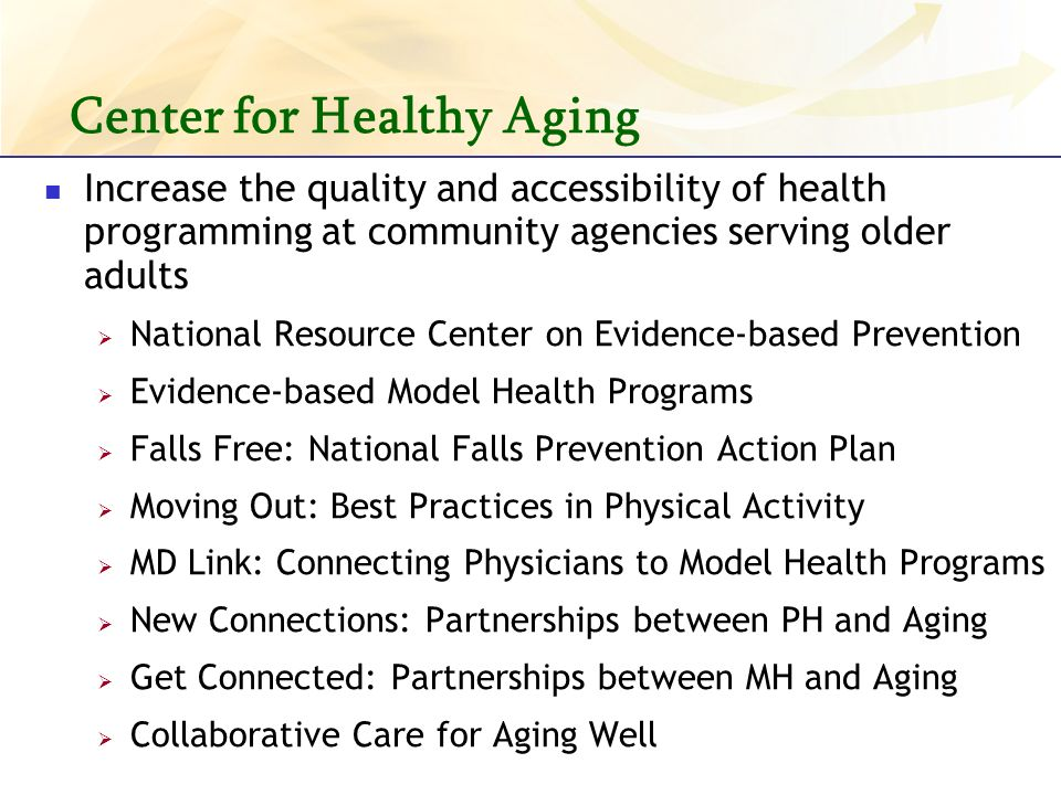 Center for Healthy Aging Increase the quality and accessibility of health programming at community agencies serving older adults National Resource Center on Evidence-based Prevention Evidence-based Model Health Programs Falls Free: National Falls Prevention Action Plan Moving Out: Best Practices in Physical Activity MD Link: Connecting Physicians to Model Health Programs New Connections: Partnerships between PH and Aging Get Connected: Partnerships between MH and Aging Collaborative Care for Aging Well