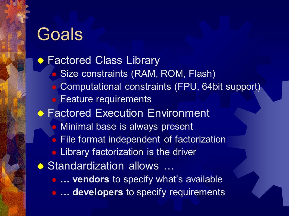 Goals Factored Class Library Size constraints (RAM, ROM, Flash) Computational constraints (FPU, 64bit support) Feature requirements Factored Execution Environment Minimal base is always present File format independent of factorization Library factorization is the driver Standardization allows … … vendors to specify whats available … developers to specify requirements