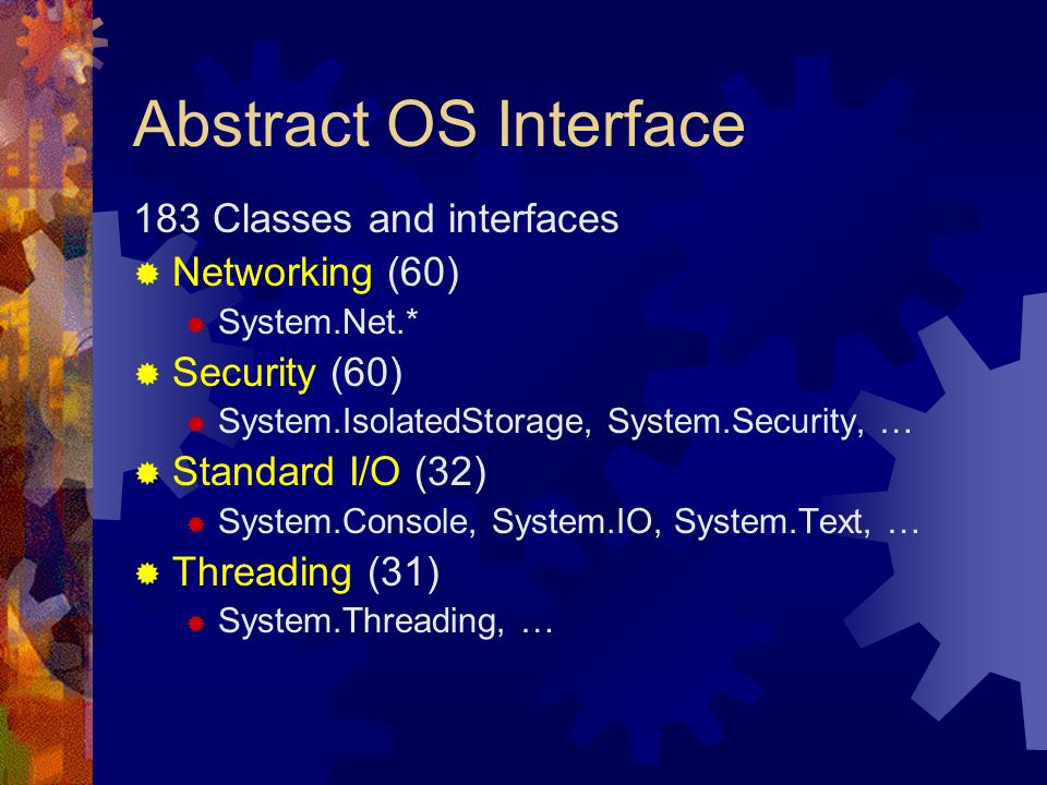 Abstract OS Interface 183 Classes and interfaces Networking (60) System.Net.* Security (60) System.IsolatedStorage, System.Security, … Standard I/O (3