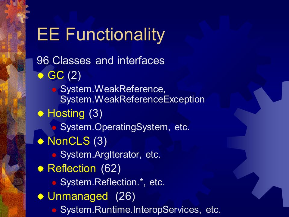 EE Functionality 96 Classes and interfaces GC (2) System.WeakReference, System.WeakReferenceException Hosting (3) System.OperatingSystem, etc.