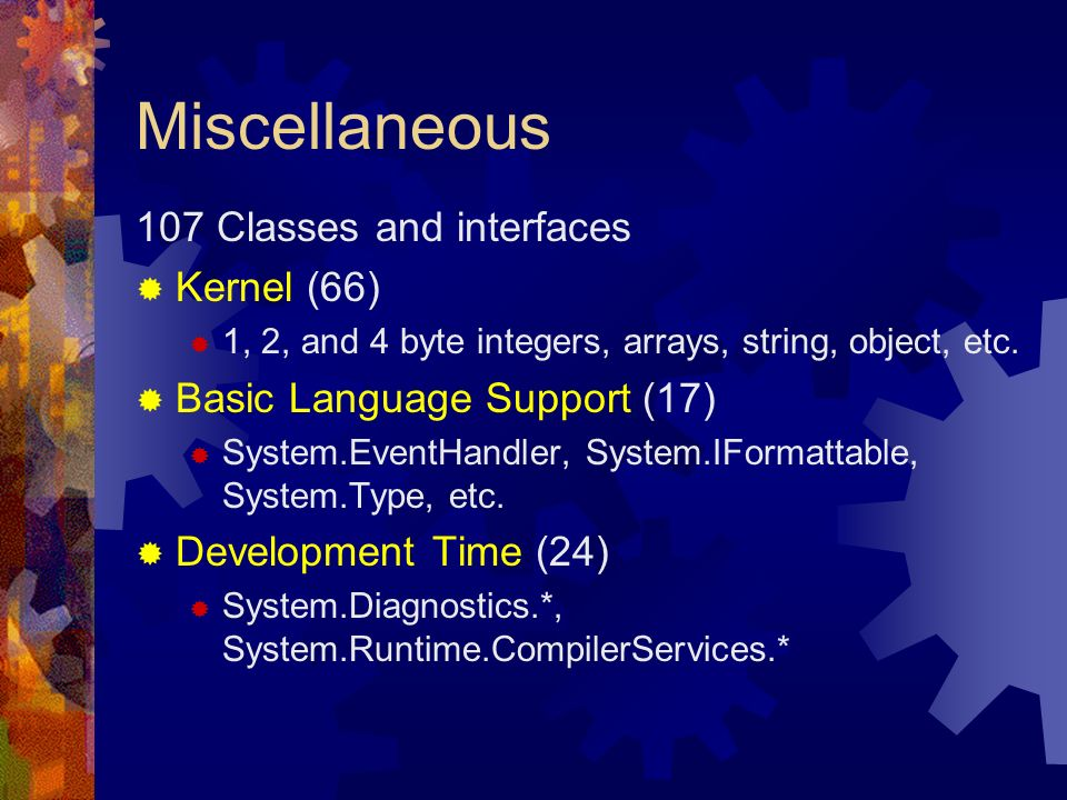 Miscellaneous 107 Classes and interfaces Kernel (66) 1, 2, and 4 byte integers, arrays, string, object, etc. Basic Language Support (17) System.EventH