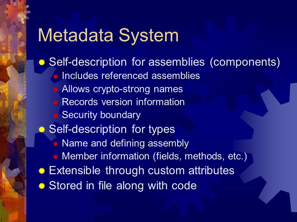 Metadata System Self-description for assemblies (components) Includes referenced assemblies Allows crypto-strong names Records version information Security boundary Self-description for types Name and defining assembly Member information (fields, methods, etc.) Extensible through custom attributes Stored in file along with code