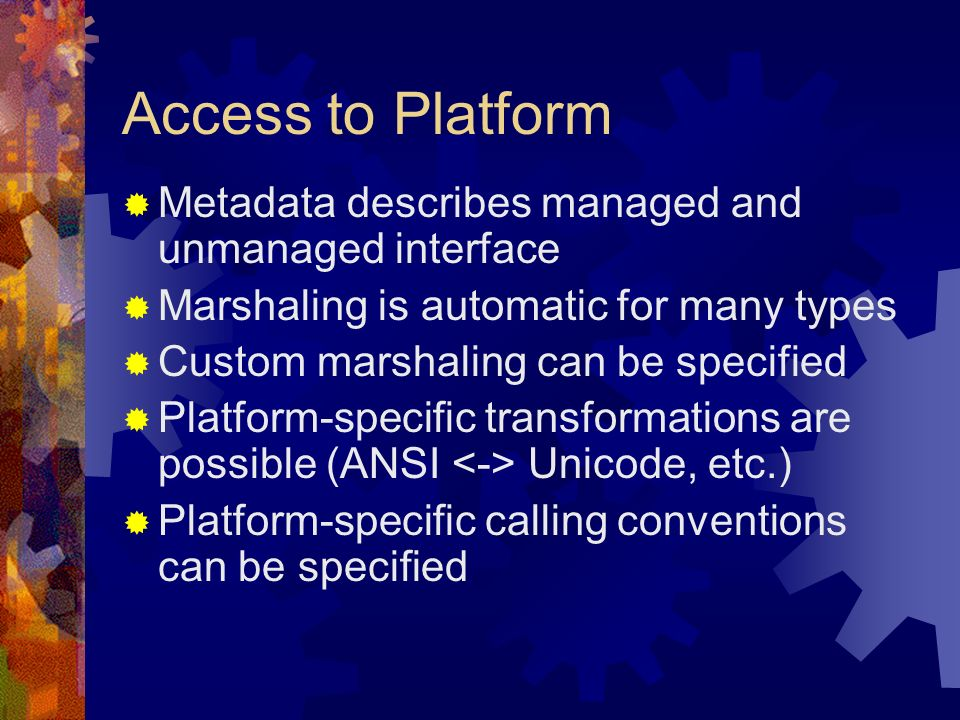 Access to Platform Metadata describes managed and unmanaged interface Marshaling is automatic for many types Custom marshaling can be specified Platform-specific transformations are possible (ANSI Unicode, etc.) Platform-specific calling conventions can be specified