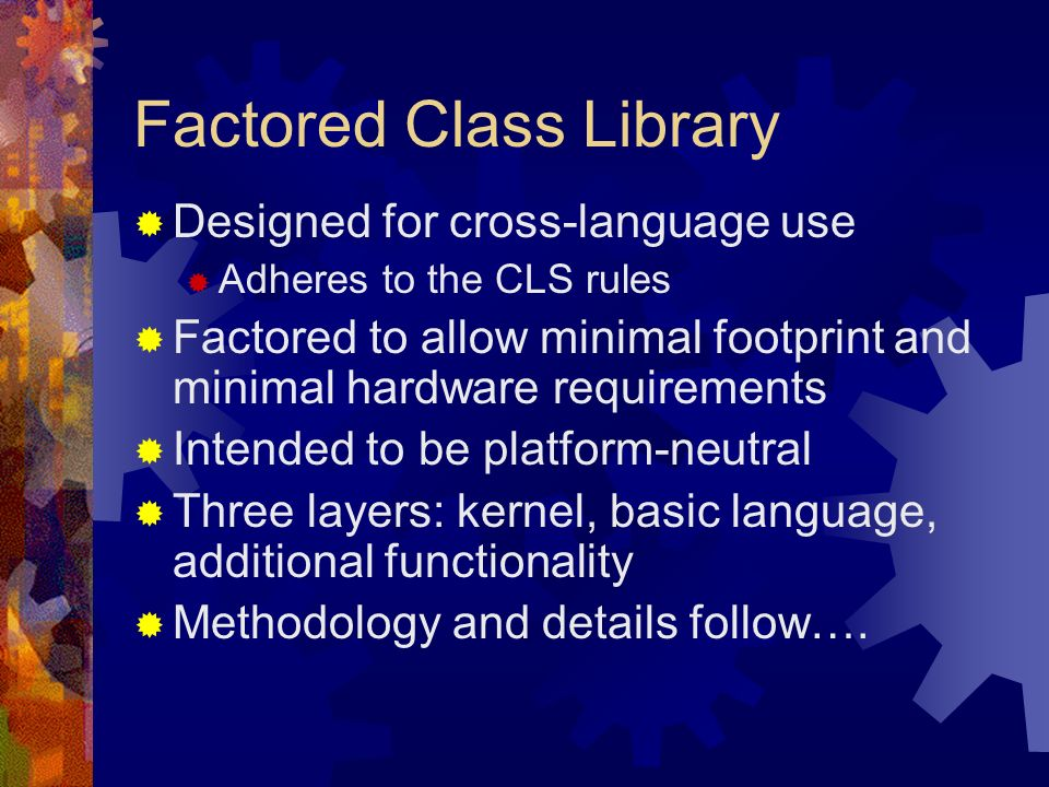 Factored Class Library Designed for cross-language use Adheres to the CLS rules Factored to allow minimal footprint and minimal hardware requirements Intended to be platform-neutral Three layers: kernel, basic language, additional functionality Methodology and details follow….