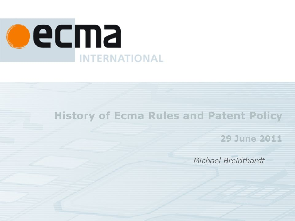 History of Ecma Rules and Patent Policy 29 June 2011 Michael Breidthardt