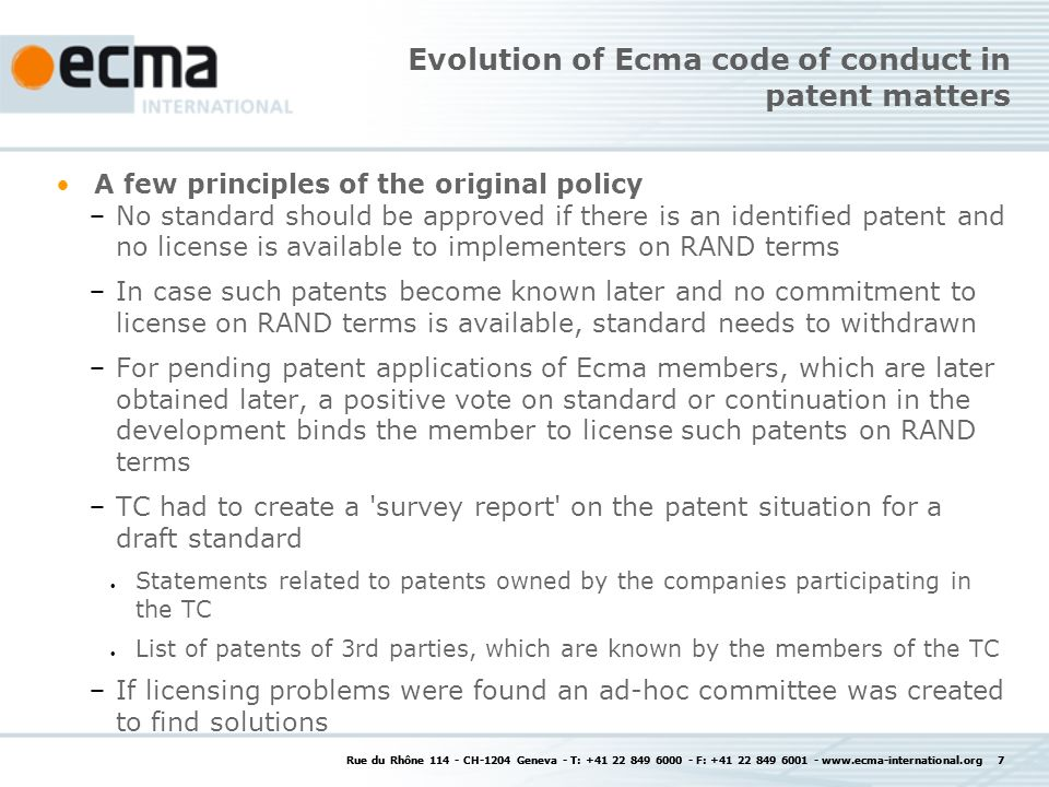 Rue du Rhône 114 - CH-1204 Geneva - T: +41 22 849 6000 - F: +41 22 849 6001 - www.ecma-international.org 7 Evolution of Ecma code of conduct in patent matters A few principles of the original policy No standard should be approved if there is an identified patent and no license is available to implementers on RAND terms In case such patents become known later and no commitment to license on RAND terms is available, standard needs to withdrawn For pending patent applications of Ecma members, which are later obtained later, a positive vote on standard or continuation in the development binds the member to license such patents on RAND terms TC had to create a survey report on the patent situation for a draft standard Statements related to patents owned by the companies participating in the TC List of patents of 3rd parties, which are known by the members of the TC If licensing problems were found an ad-hoc committee was created to find solutions