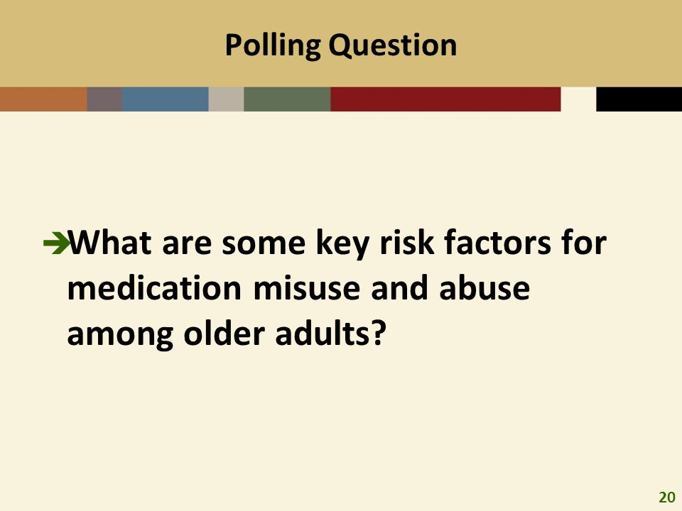 20 Polling Question What are some key risk factors for medication misuse and abuse among older adults