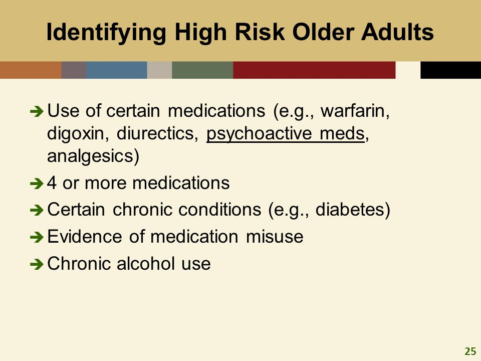 25 Identifying High Risk Older Adults Use of certain medications (e.g., warfarin, digoxin, diurectics, psychoactive meds, analgesics) 4 or more medica