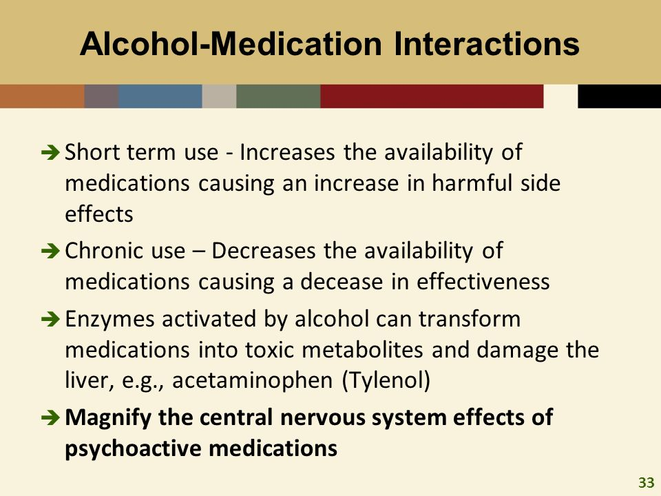 33 Alcohol-Medication Interactions Short term use - Increases the availability of medications causing an increase in harmful side effects Chronic use