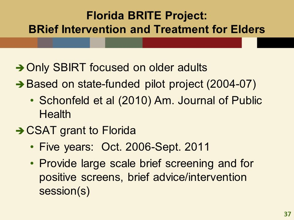 37 Florida BRITE Project: BRief Intervention and Treatment for Elders Only SBIRT focused on older adults Based on state-funded pilot project (2004-07) Schonfeld et al (2010) Am.