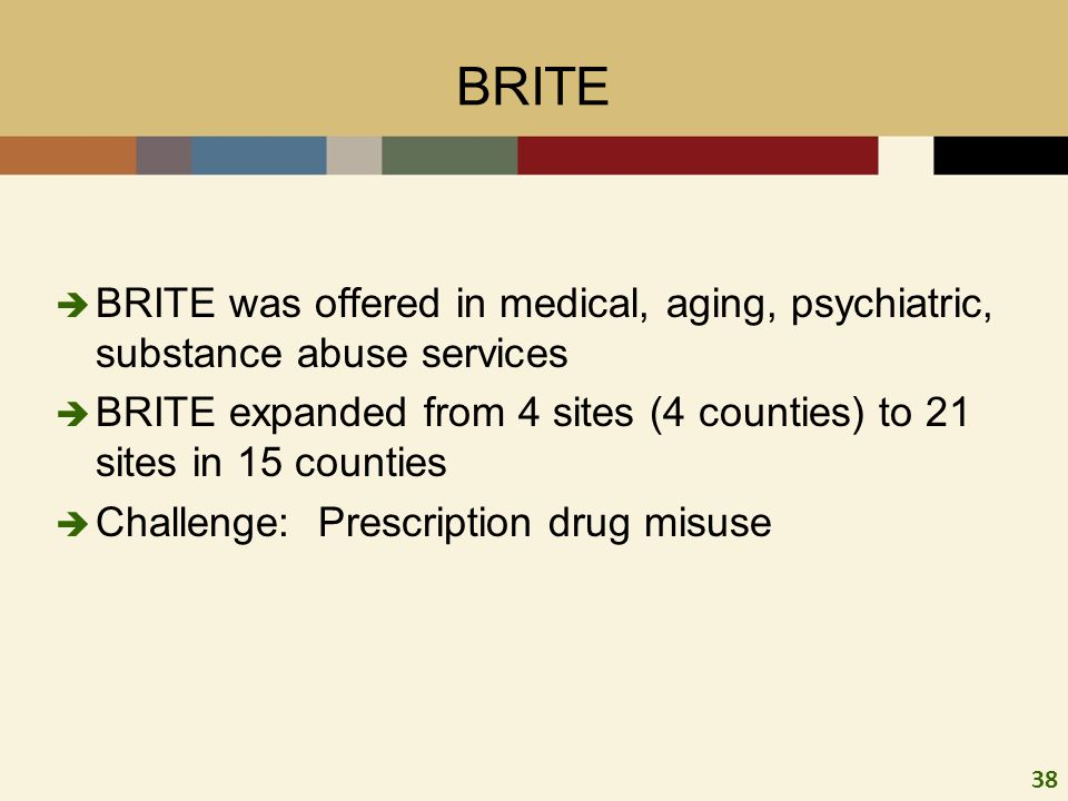 38 BRITE BRITE was offered in medical, aging, psychiatric, substance abuse services BRITE expanded from 4 sites (4 counties) to 21 sites in 15 counties Challenge: Prescription drug misuse