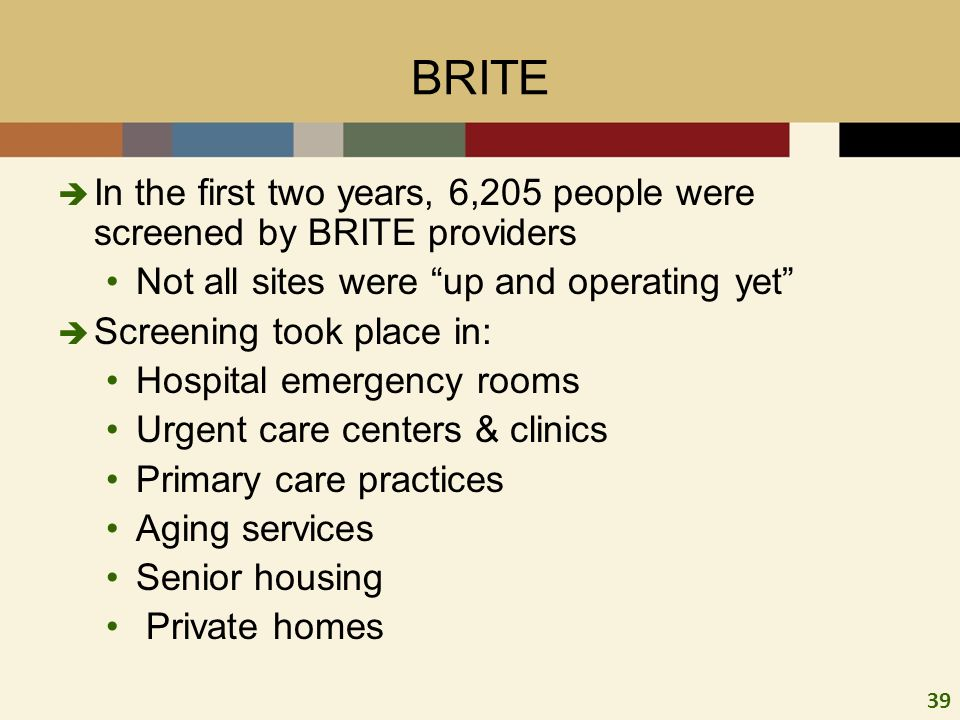 39 BRITE In the first two years, 6,205 people were screened by BRITE providers Not all sites were up and operating yet Screening took place in: Hospital emergency rooms Urgent care centers & clinics Primary care practices Aging services Senior housing Private homes