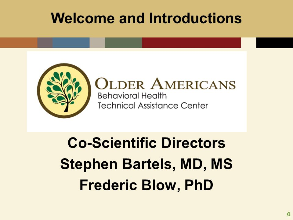 4 Co-Sc Co-Scientific Directors Stephen Bartels, MD, MS Frederic Blow, PhD Welcome and Introductions
