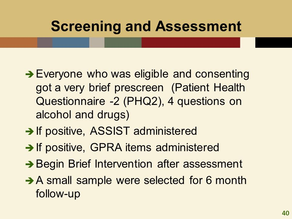 40 Screening and Assessment Everyone who was eligible and consenting got a very brief prescreen (Patient Health Questionnaire -2 (PHQ2), 4 questions o