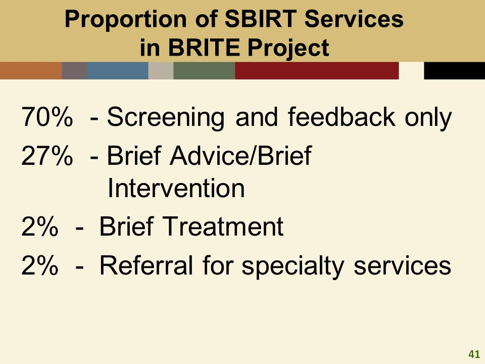 41 Proportion of SBIRT Services in BRITE Project 70% - Screening and feedback only 27% - Brief Advice/Brief Intervention 2% - Brief Treatment 2% - Referral for specialty services