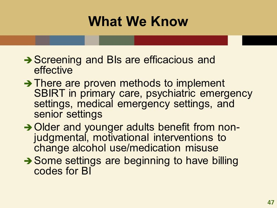 47 What We Know Screening and BIs are efficacious and effective There are proven methods to implement SBIRT in primary care, psychiatric emergency set