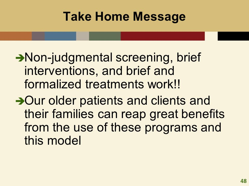 48 Take Home Message Non-judgmental screening, brief interventions, and brief and formalized treatments work!.