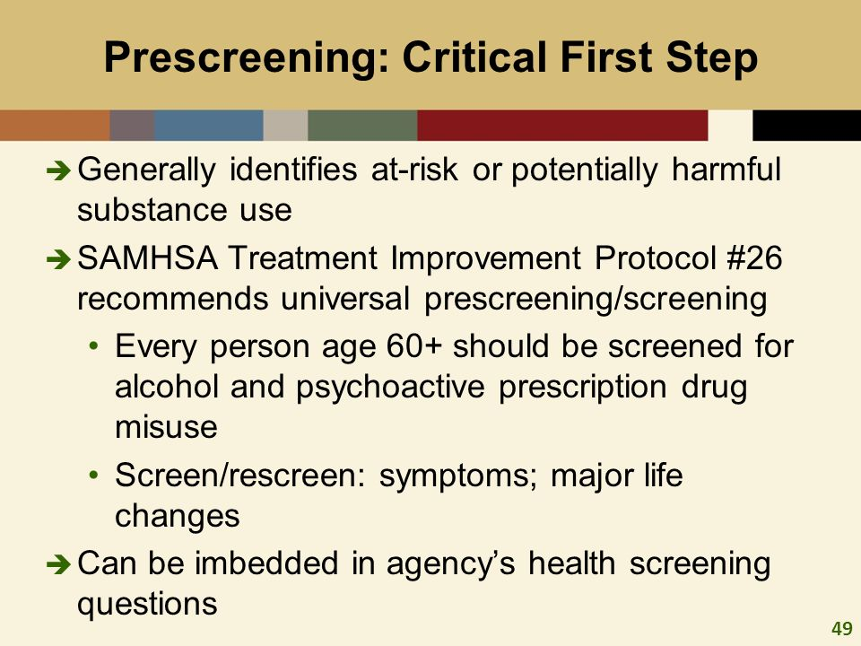 49 Prescreening: Critical First Step Generally identifies at-risk or potentially harmful substance use SAMHSA Treatment Improvement Protocol #26 recommends universal prescreening/screening Every person age 60+ should be screened for alcohol and psychoactive prescription drug misuse Screen/rescreen: symptoms; major life changes Can be imbedded in agencys health screening questions