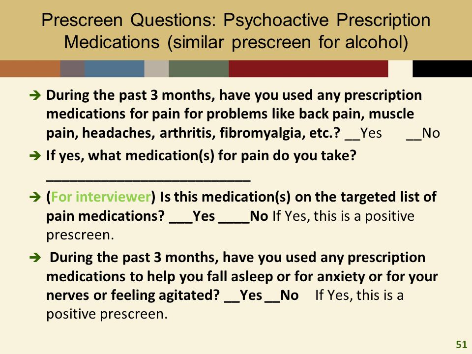 51 Prescreen Questions: Psychoactive Prescription Medications (similar prescreen for alcohol) During the past 3 months, have you used any prescription medications for pain for problems like back pain, muscle pain, headaches, arthritis, fibromyalgia, etc..
