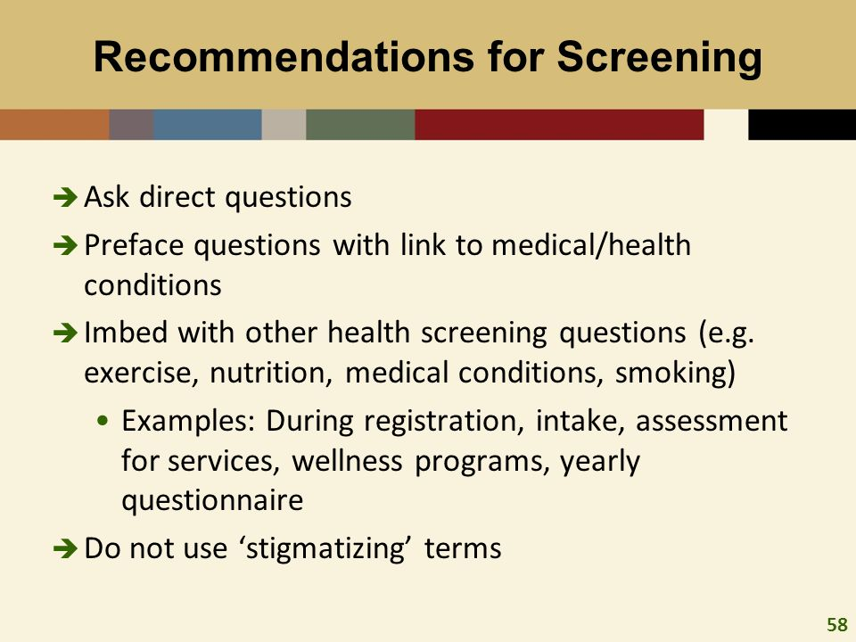 58 Recommendations for Screening Ask direct questions Preface questions with link to medical/health conditions Imbed with other health screening questions (e.g.