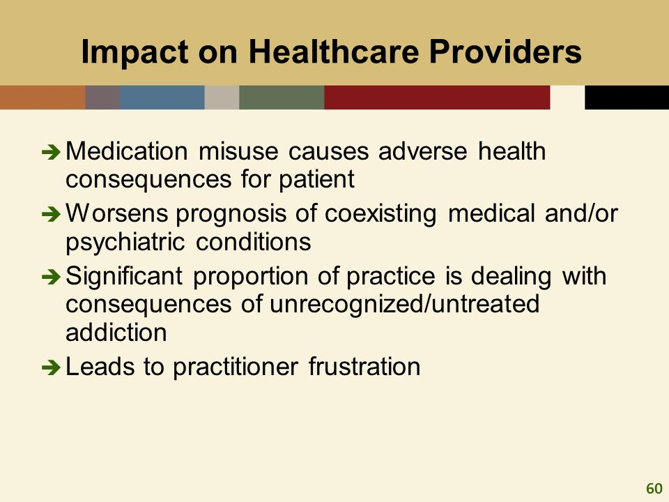 60 Impact on Healthcare Providers Medication misuse causes adverse health consequences for patient Worsens prognosis of coexisting medical and/or psyc