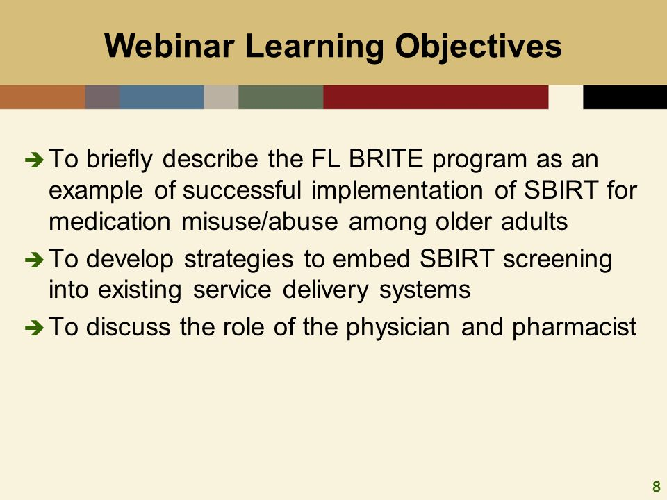 8 To briefly describe the FL BRITE program as an example of successful implementation of SBIRT for medication misuse/abuse among older adults To develop strategies to embed SBIRT screening into existing service delivery systems To discuss the role of the physician and pharmacist Webinar Learning Objectives