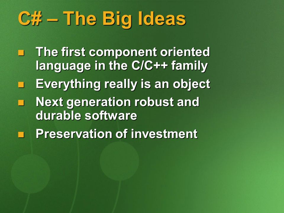 C# – The Big Ideas The first component oriented language in the C/C++ family The first component oriented language in the C/C++ family Everything real