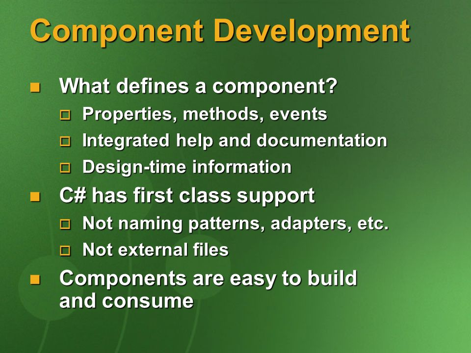 Component Development What defines a component? What defines a component? Properties, methods, events Properties, methods, events Integrated help and