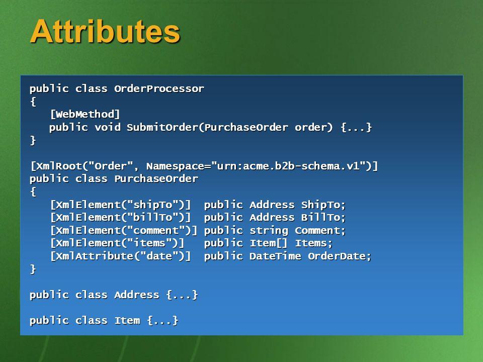 Attributes public class OrderProcessor { [WebMethod] [WebMethod] public void SubmitOrder(PurchaseOrder order) {...} public void SubmitOrder(PurchaseOrder order) {...}} [XmlRoot( Order , Namespace= urn:acme.b2b-schema.v1 )] public class PurchaseOrder { [XmlElement( shipTo )] public Address ShipTo; [XmlElement( shipTo )] public Address ShipTo; [XmlElement( billTo )] public Address BillTo; [XmlElement( billTo )] public Address BillTo; [XmlElement( comment )] public string Comment; [XmlElement( comment )] public string Comment; [XmlElement( items )] public Item[] Items; [XmlElement( items )] public Item[] Items; [XmlAttribute( date )] public DateTime OrderDate; [XmlAttribute( date )] public DateTime OrderDate;} public class Address {...} public class Item {...}