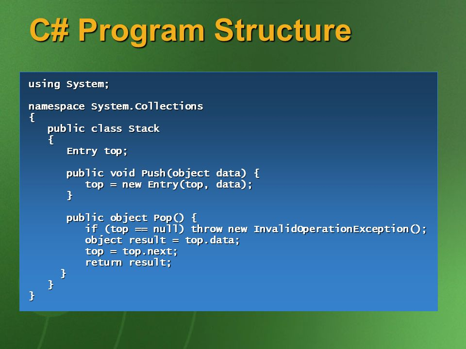 C# Program Structure using System; namespace System.Collections { public class Stack public class Stack { Entry top; Entry top; public void Push(objec