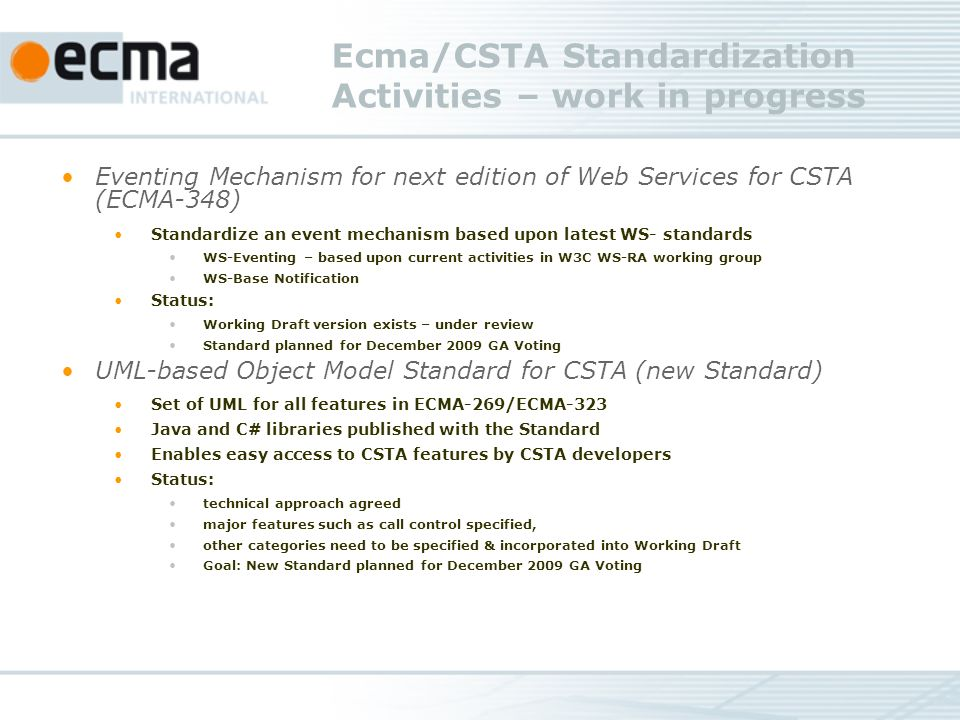 Ecma/CSTA Standardization Activities – work in progress Eventing Mechanism for next edition of Web Services for CSTA (ECMA-348) Standardize an event mechanism based upon latest WS- standards WS-Eventing – based upon current activities in W3C WS-RA working group WS-Base Notification Status: Working Draft version exists – under review Standard planned for December 2009 GA Voting UML-based Object Model Standard for CSTA (new Standard) Set of UML for all features in ECMA-269/ECMA-323 Java and C# libraries published with the Standard Enables easy access to CSTA features by CSTA developers Status: technical approach agreed major features such as call control specified, other categories need to be specified & incorporated into Working Draft Goal: New Standard planned for December 2009 GA Voting