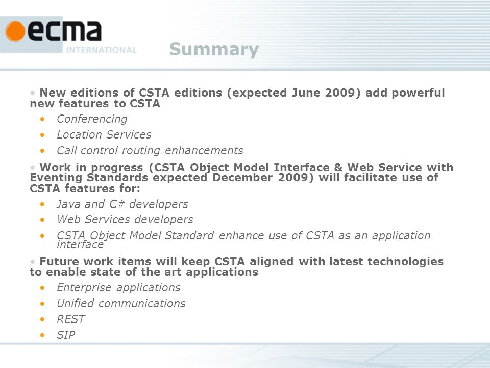 Summary New editions of CSTA editions (expected June 2009) add powerful new features to CSTA Conferencing Location Services Call control routing enhancements Work in progress (CSTA Object Model Interface & Web Service with Eventing Standards expected December 2009) will facilitate use of CSTA features for: Java and C# developers Web Services developers CSTA Object Model Standard enhance use of CSTA as an application interface Future work items will keep CSTA aligned with latest technologies to enable state of the art applications Enterprise applications Unified communications REST SIP